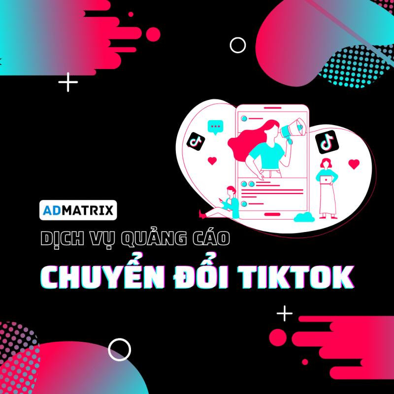 Dịch vụ quảng cáo chuyển đổi Tiktok Admatrix Agency